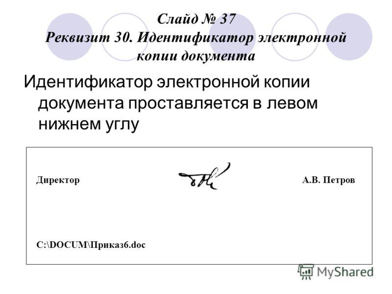 Слайд 37 Реквизит 30. Идентификатор электронной копии документа Идентификатор электронной копии документа проставляется в левом нижнем углу Директор А.В. Петров C:\DOCUM\Приказ 6.doc