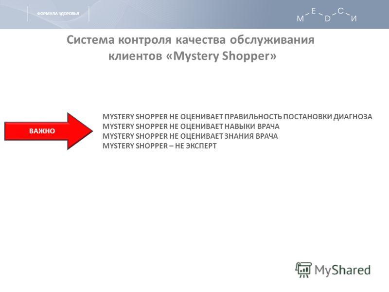ФОРМУЛА ЗДОРОВЬЯ Система контроля качества обслуживания клиентов «Mystery Shopper» MYSTERY SHOPPER НЕ ОЦЕНИВАЕТ ПРАВИЛЬНОСТЬ ПОСТАНОВКИ ДИАГНОЗА MYSTERY SHOPPER НЕ ОЦЕНИВАЕТ НАВЫКИ ВРАЧА MYSTERY SHOPPER НЕ ОЦЕНИВАЕТ ЗНАНИЯ ВРАЧА MYSTERY SHOPPER – НЕ