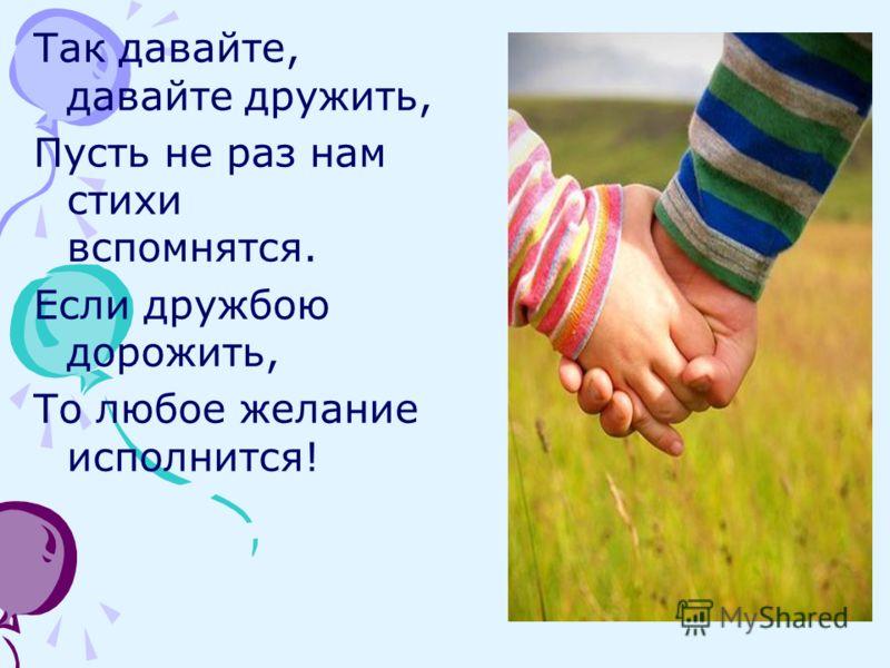 Так давайте, давайте дружить, Пусть не раз нам стихи вспомнятся. Если дружбою дорожить, То любое желание исполнится!