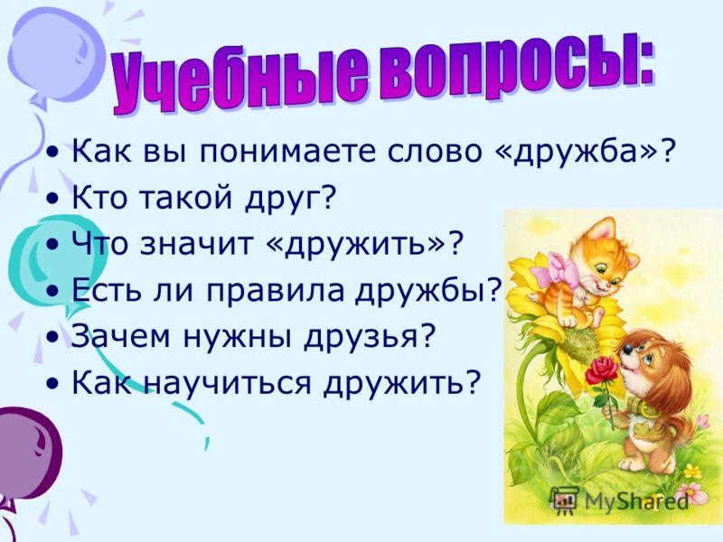 Как вы понимаете слово «дружба»? Кто такой друг? Что значит «дружить»? Есть ли правила дружбы? Зачем нужны друзья? Как научиться дружить?