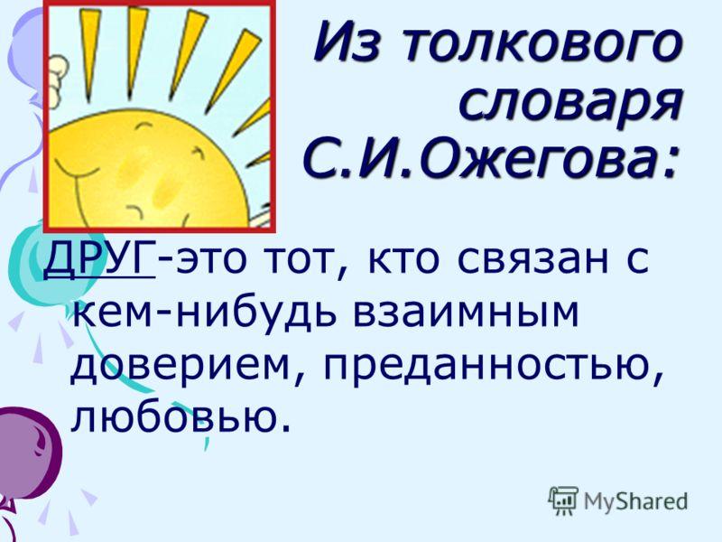 Из толкового словаря С.И.Ожегова: ДРУГ-это тот, кто связан с кем-нибудь взаимным доверием, преданностью, любовью.