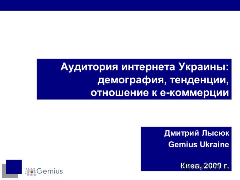 Аудитория интернета Украины: демография, тенденции, отношение к е-коммерции Дмитрий Лысюк Gemius Ukraine Киев, 2009 г.