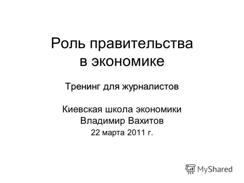 Роль правительства в экономике Тренинг для журналистов Киевская школа экономики Владимир Вахитов 22 марта 2011 г.