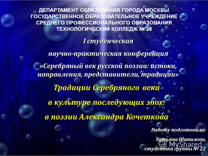 ДЕПАРТАМЕНТ ОБРАЗОВАНИЯ ГОРОДА МОСКВЫ ГОСУДАРСТВЕННОЕ ОБРАЗОВАТЕЛЬНОЕ УЧРЕЖДЕНИЕ СРЕДНЕГО ПРОФЕССИОНАЛЬНОГО ОБРАЗОВАНИЯ ТЕХНОЛОГИЧЕСКИЙ КОЛЛЕДЖ 28 I студенческая научно-практическая конференция «Серебряный век русской поэзии: истоки, направления, пре