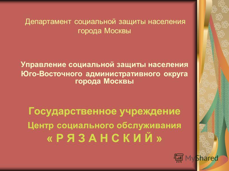 Департамент социальной защиты населения города Москвы Управление социальной защиты населения Юго-Восточного административного округа города Москвы Государственное учреждение Центр социального обслуживания « Р Я З А Н С К И Й »