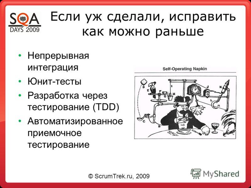 Если уж сделали, исправить как можно раньше Непрерывная интеграция Юнит-тесты Разработка через тестирование (TDD) Автоматизированное приемочное тестирование © ScrumTrek.ru, 2009