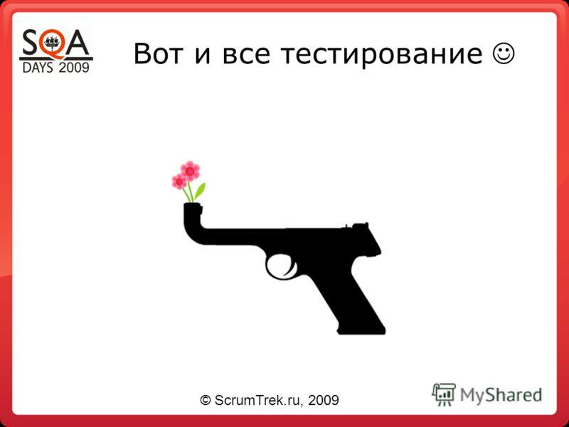 Вот и все тестирование © ScrumTrek.ru, 2009