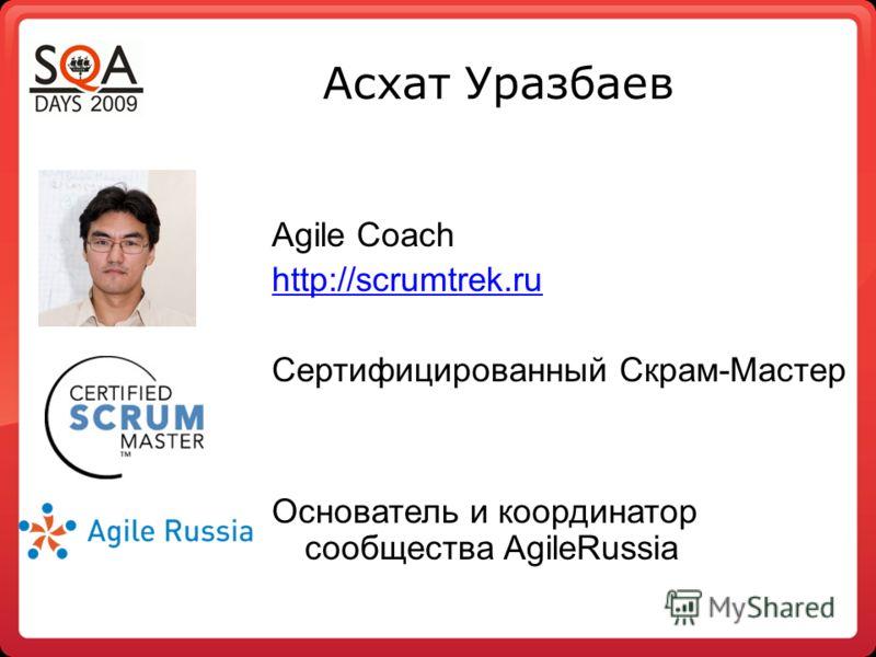 Асхат Уразбаев Agile Coach http://scrumtrek.ru Сертифицированный Скрам-Мастер Основатель и координатор сообщества AgileRussia