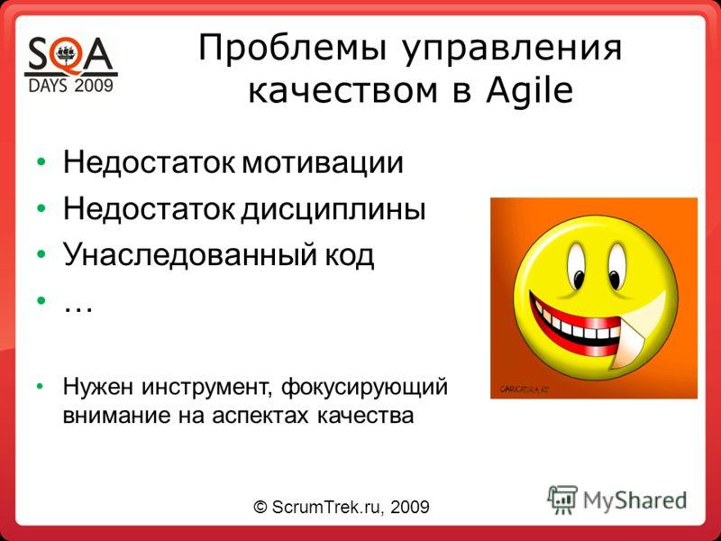 Проблемы управления качеством в Agile Недостаток мотивации Недостаток дисциплины Унаследованный код … Нужен инструмент, фокусирующий внимание на аспектах качества © ScrumTrek.ru, 2009