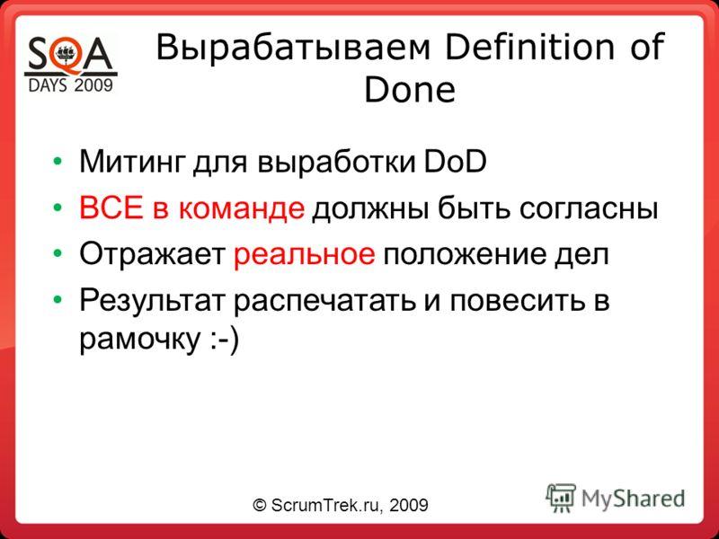 Вырабатываем Definition of Done Митинг для выработки DoD ВСЕ в команде должны быть согласны Отражает реальное положение дел Результат распечатать и повесить в рамочку :-) © ScrumTrek.ru, 2009