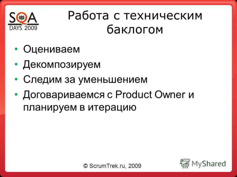 Работа с техническим баклогом Оцениваем Декомпозируем Следим за уменьшением Договариваемся с Product Owner и планируем в итерацию © ScrumTrek.ru, 2009