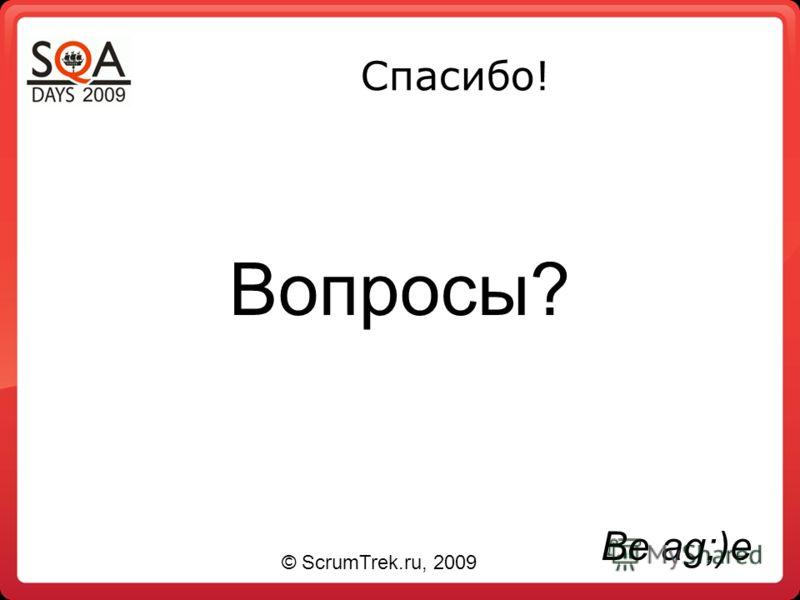 Спасибо! Вопросы? Be ag;)e © ScrumTrek.ru, 2009