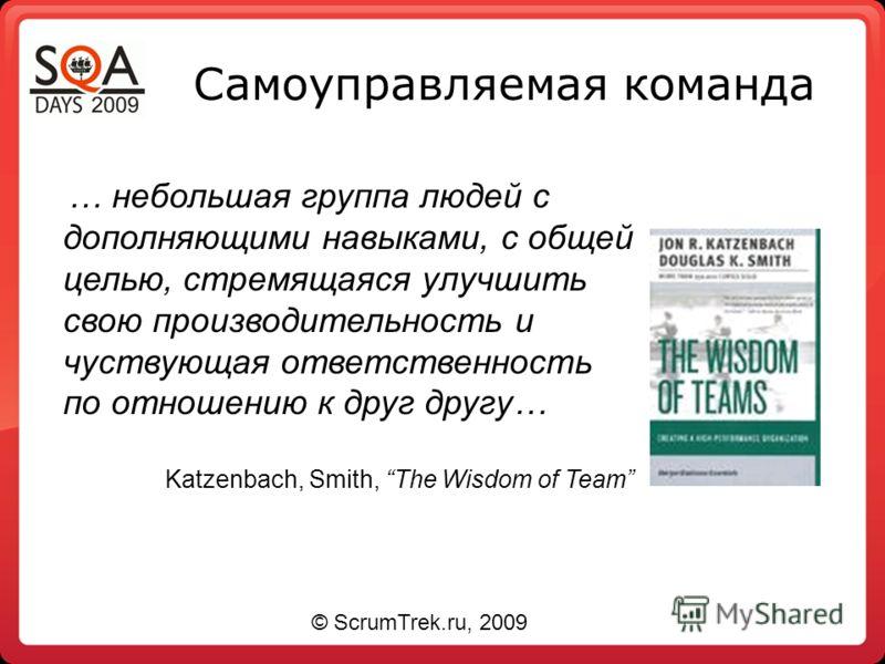 Самоуправляемая команда … небольшая группа людей с дополняющими навыками, с общей целью, стремящаяся улучшить свою производительность и чуствующая ответственность по отношению к друг другу… Katzenbach, Smith, The Wisdom of Team © ScrumTrek.ru, 2009