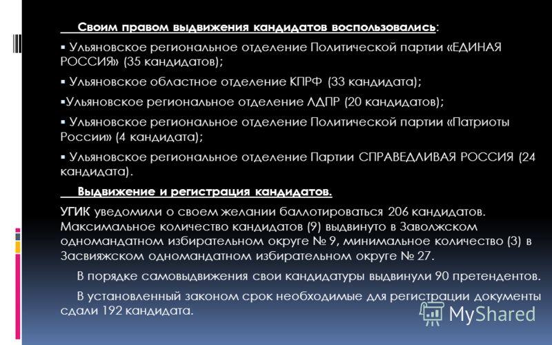 Своим правом выдвижения кандидатов воспользовались : Ульяновское региональное отделение Политической партии «ЕДИНАЯ РОССИЯ» (35 кандидатов); Ульяновское областное отделение КПРФ (33 кандидата); Ульяновское региональное отделение ЛДПР (20 кандидатов);