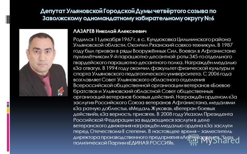 ЛАЗАРЕВ Николай Алексеевич Родился 11 декабря 1967 г. в с. Кундюковка Цильнинского района Ульяновской области. Окончил Рязанский совхоз-техникум. В 1987 году был призван в ряды Вооружённых Сил. Воевал в Афганистане пулемётчиком 9-й парашютно-десантно