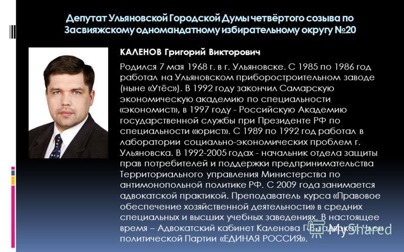 КАЛЕНОВ Григорий Викторович Родился 7 мая 1968 г. в г. Ульяновске. С 1985 по 1986 год работал на Ульяновском приборостроительном заводе (ныне «Утёс»). В 1992 году закончил Самарскую экономическую академию по специальности «экономист», в 1997 году - Р