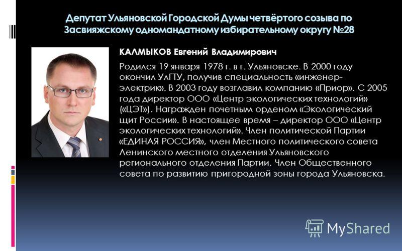 КАЛМЫКОВ Евгений Владимирович Родился 19 января 1978 г. в г. Ульяновске. В 2000 году окончил УлГТУ, получив специальность «инженер- электрик». В 2003 году возглавил компанию «Приор». С 2005 года директор ООО «Центр экологических технологий» («ЦЭТ»).