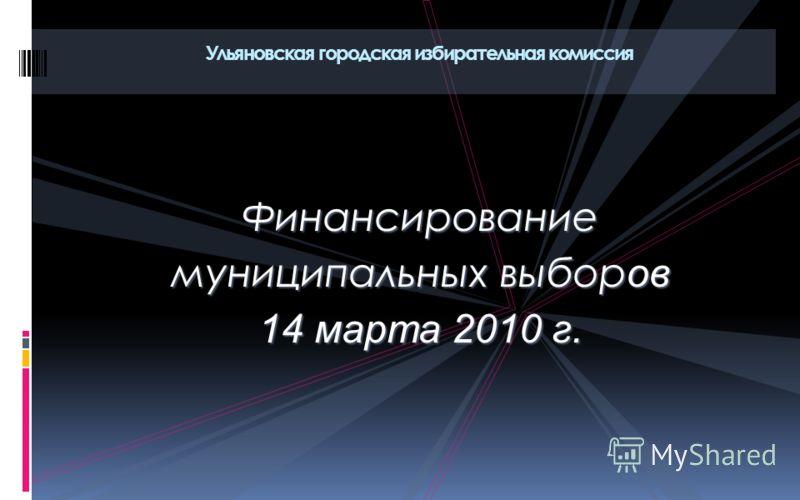 Финансирование муниципальных выбор ов 14 марта 2010 г. Ульяновская городская избирательная комиссия