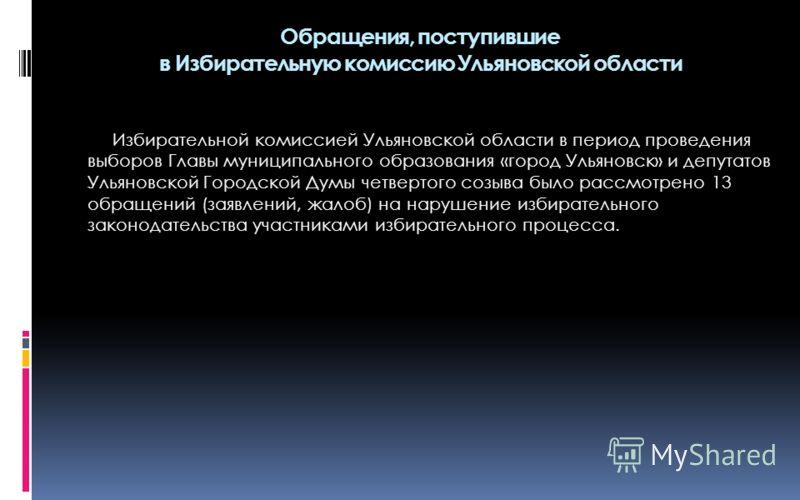 Избирательной комиссией Ульяновской области в период проведения выборов Главы муниципального образования «город Ульяновск» и депутатов Ульяновской Городской Думы четвертого созыва было рассмотрено 13 обращений (заявлений, жалоб) на нарушение избирате