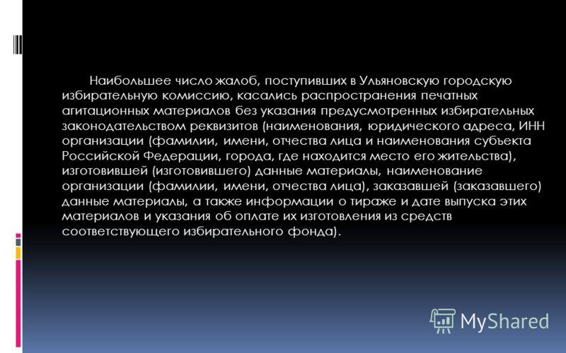 Наибольшее число жалоб, поступивших в Ульяновскую городскую избирательную комиссию, касались распространения печатных агитационных материалов без указания предусмотренных избирательных законодательством реквизитов (наименования, юридического адреса,