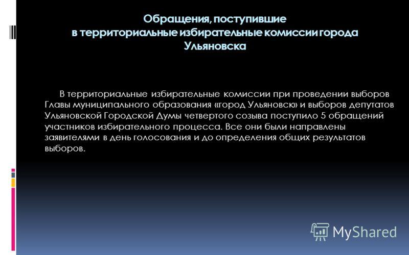 В территориальные избирательные комиссии при проведении выборов Главы муниципального образования «город Ульяновск» и выборов депутатов Ульяновской Городской Думы четвертого созыва поступило 5 обращений участников избирательного процесса. Все они были