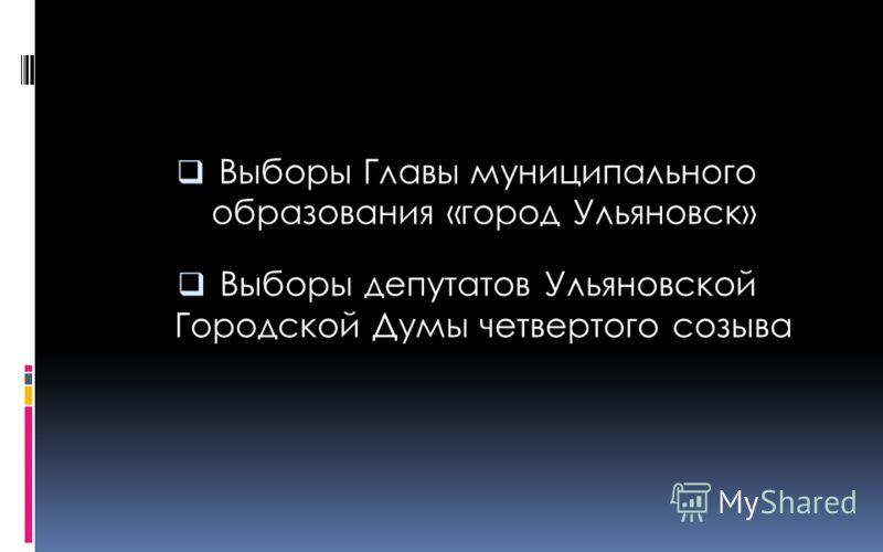 Выборы Главы муниципального образования «город Ульяновск» Выборы депутатов Ульяновской Городской Думы четвертого созыва