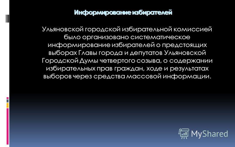 Ульяновской городской избирательной комиссией было организовано систематическое информирование избирателей о предстоящих выборах Главы города и депутатов Ульяновской Городской Думы четвертого созыва, о содержании избирательных прав граждан, ходе и ре
