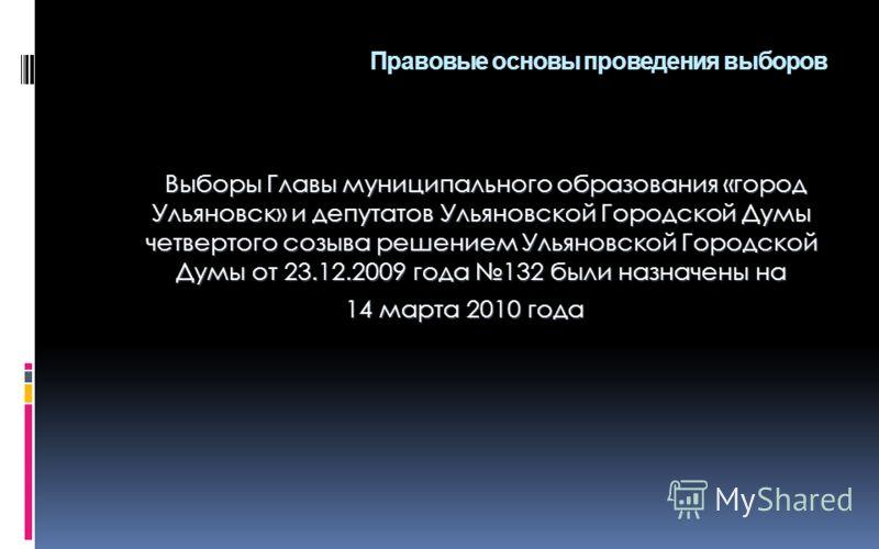 Правовые основы проведения выборов Выборы Главы муниципального образования «город Ульяновск» и депутатов Ульяновской Городской Думы четвертого созыва решением Ульяновской Городской Думы от 23.12.2009 года 132 были назначены на Выборы Главы муниципаль