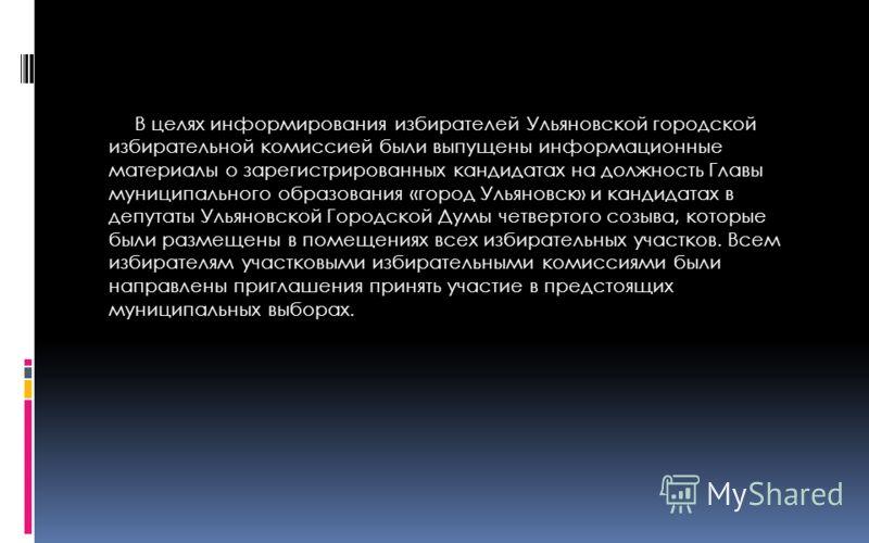 В целях информирования избирателей Ульяновской городской избирательной комиссией были выпущены информационные материалы о зарегистрированных кандидатах на должность Главы муниципального образования «город Ульяновск» и кандидатах в депутаты Ульяновско