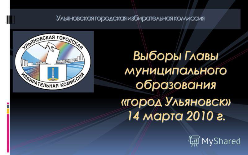 Выборы Главы муниципального образования «город Ульяновск» 14 марта 2010 г. Ульяновская городская избирательная комиссия