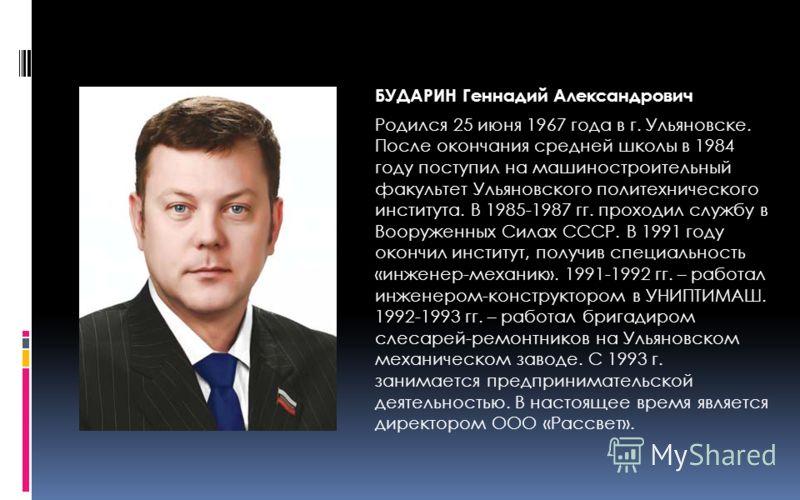 БУДАРИН Геннадий Александрович Родился 25 июня 1967 года в г. Ульяновске. После окончания средней школы в 1984 году поступил на машиностроительный факультет Ульяновского политехнического института. В 1985-1987 гг. проходил службу в Вооруженных Силах