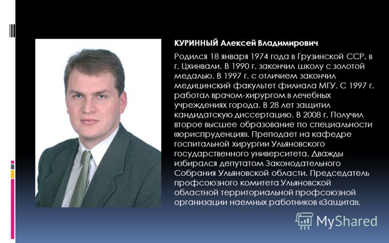 КУРИННЫЙ Алексей Владимирович Родился 18 января 1974 года в Грузинской ССР, в г. Цхинвали. В 1990 г. закончил школу с золотой медалью. В 1997 г. с отличием закончил медицинский факультет филиала МГУ. С 1997 г. работал врачом-хирургом в лечебных учреж