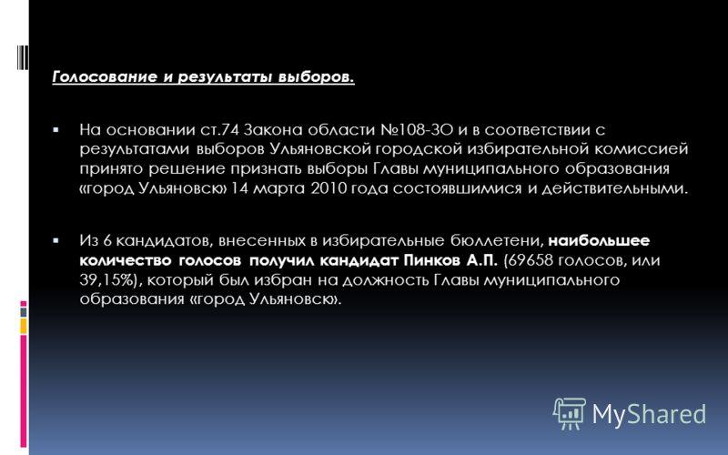 Голосование и результаты выборов. На основании ст.74 Закона области 108-ЗО и в соответствии с результатами выборов Ульяновской городской избирательной комиссией принято решение признать выборы Главы муниципального образования «город Ульяновск» 14 мар