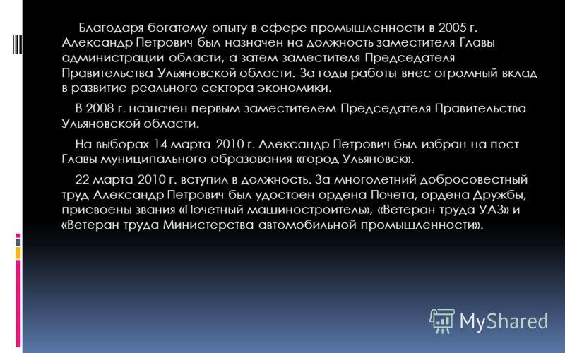 Благодаря богатому опыту в сфере промышленности в 2005 г. Александр Петрович был назначен на должность заместителя Главы администрации области, а затем заместителя Председателя Правительства Ульяновской области. За годы работы внес огромный вклад в р