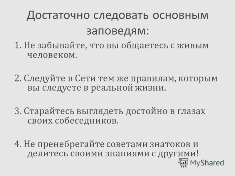 Достаточно следовать основным заповедям: 1. Не забывайте, что вы общаетесь с живым человеком. 2. Следуйте в Сети тем же правилам, которым вы следуете в реальной жизни. 3. Старайтесь выглядеть достойно в глазах своих собеседников. 4. Не пренебрегайте