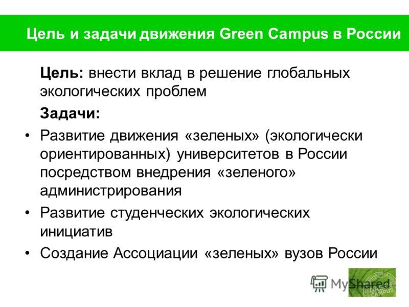 Цель и задачи движения Green Campus в России Цель: внести вклад в решение глобальных экологических проблем Задачи: Развитие движения «зеленых» (экологически ориентированных) университетов в России посредством внедрения «зеленого» администрирования Ра