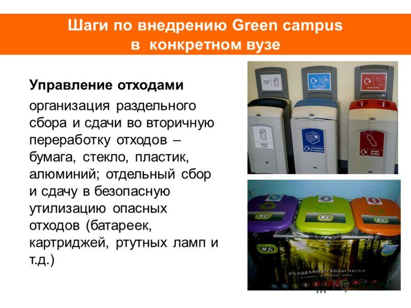 Шаги по внедрению Green campus в конкретном вузе Управление отходами организация раздельного сбора и сдачи во вторичную переработку отходов – бумага, стекло, пластик, алюминий; отдельный сбор и сдачу в безопасную утилизацию опасных отходов (батареек,