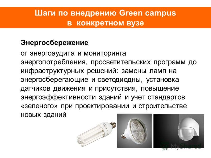 Шаги по внедрению Green campus в конкретном вузе Энергосбережение от энергоаудита и мониторинга энергопотребления, просветительских программ до инфраструктурных решений: замены ламп на энергосберегающие и светодиодных, установка датчиков движения и п