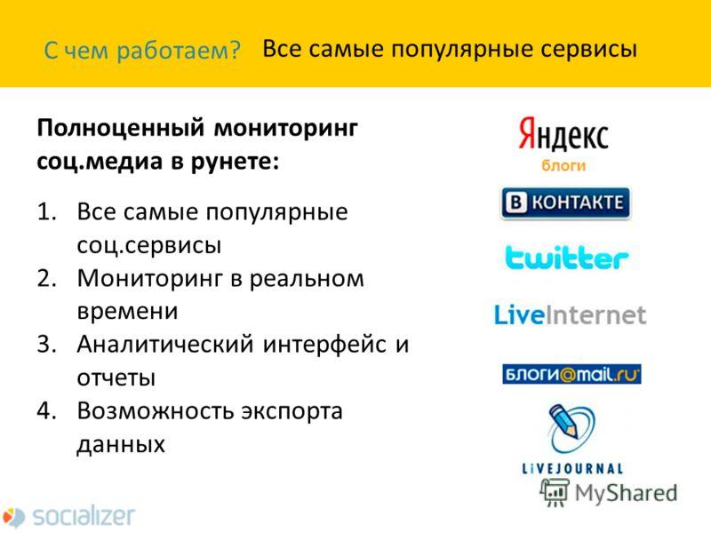 С чем работаем? Полноценный мониторинг соц.медиа в рунете: Все самые популярные сервисы 1. Все самые популярные соц.сервисы 2. Мониторинг в реальном времени 3. Аналитический интерфейс и отчеты 4. Возможность экспорта данных
