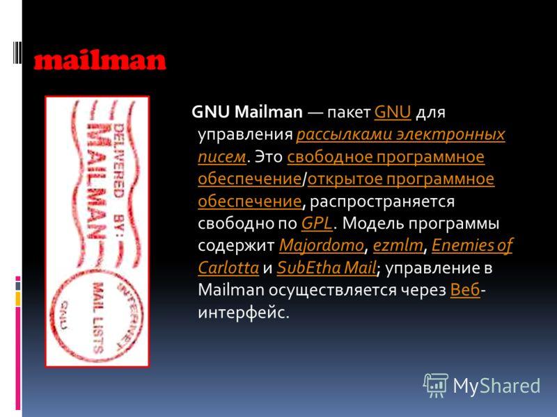 mailman GNU Mailman пакет GNU для управления рассылками электронных писем. Это свободное программное обеспечение/открытое программное обеспечение, распространяется свободно по GPL. Модель программы содержит Majordomo, ezmlm, Enemies of Carlotta и Sub