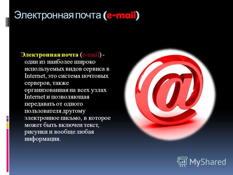 Электронная почта (e-mail) Электронная почта (e-mail) - один из наиболее широко используемых видов сервиса в Internet, это система почтовых серверов, также организованная на всех узлах Internet и позволяющая передавать от одного пользователя другому