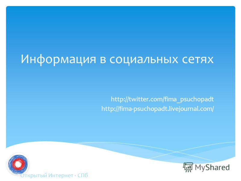 Информация в социальных сетях http://twitter.com/fima_psuchopadt http://fima-psuchopadt.livejournal.com/ Открытый Интернет - СПб