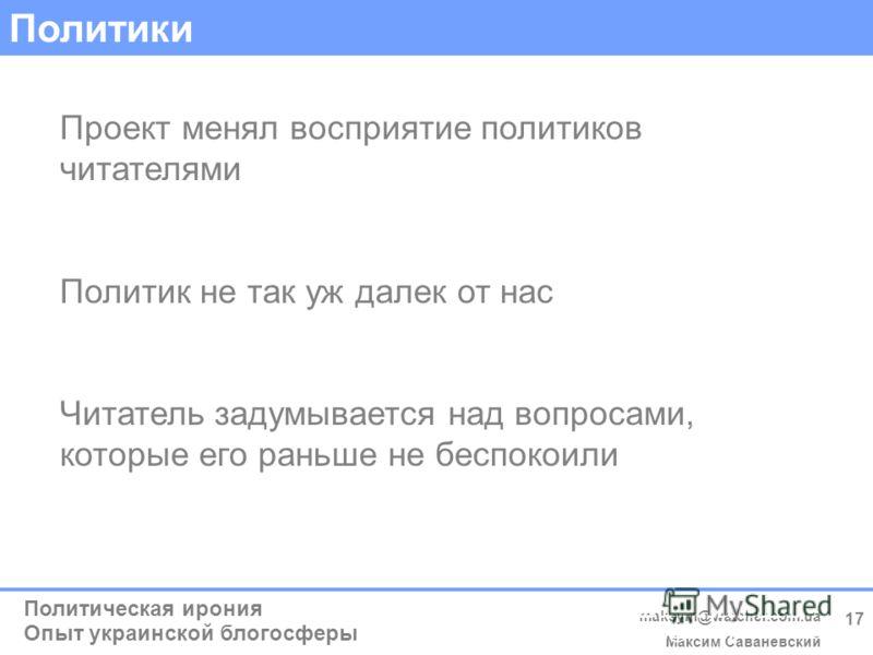 Политическая ирония Опыт украинской блогосферы maksym@watcher.com.ua Максим Саваневский (c) Максим Саваневський maksym@watcher.com.ua 17 Политики Проект менял восприятие политиков читателями Политик не так уж далек от нас Читатель задумывается над во