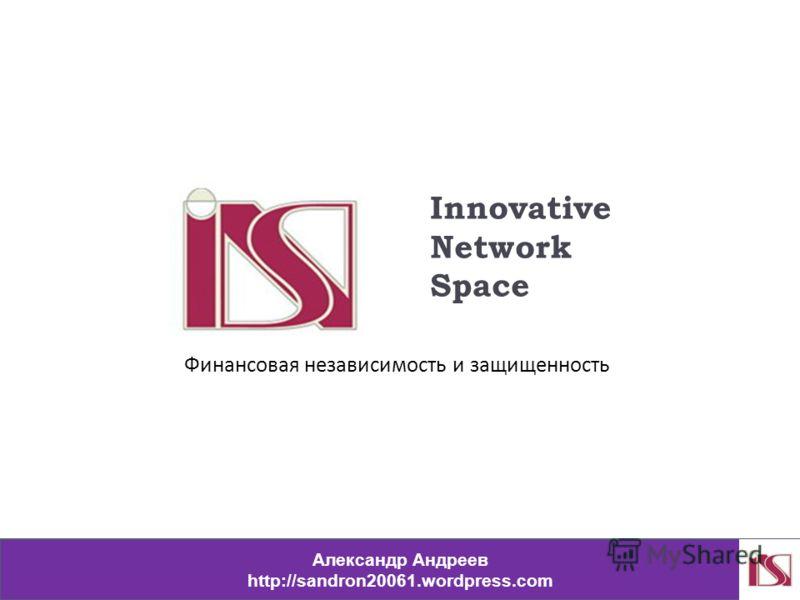Innovative Network Space Александр Андреев http://sandron20061.wordpress.com Финансовая независимость и защищенность