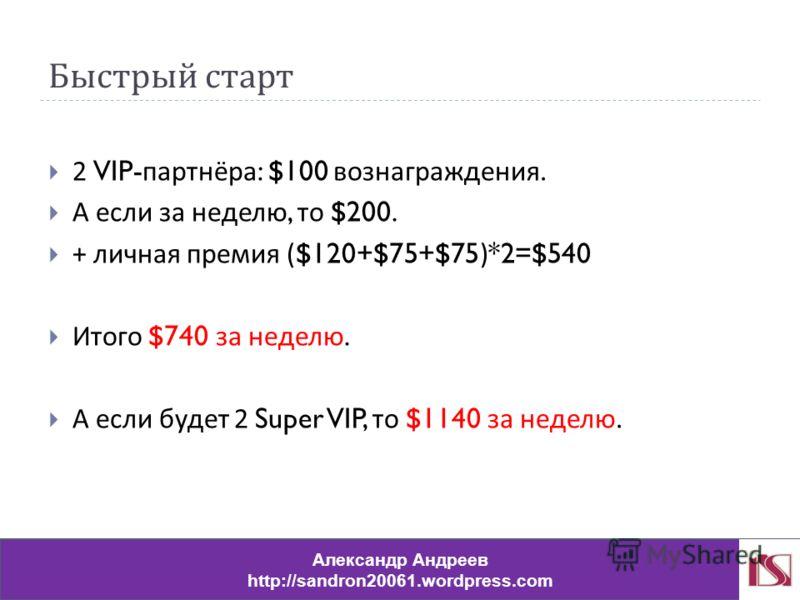 Быстрый старт 2 VIP- партнёра : $100 вознаграждения. А если за неделю, то $200. + личная премия ($120+$75+$75)*2=$540 Итого $740 за неделю. А если будет 2 Super VIP, то $1140 за неделю. Александр Андреев http://sandron20061.wordpress.com