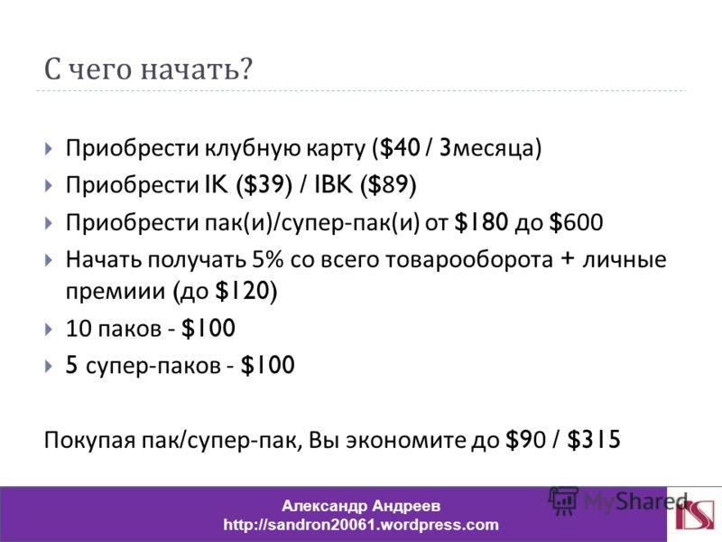 С чего начать ? Приобрести клубную карту ($40 / 3 месяца ) Приобрести IK ($39) / IBK ($89) Приобрести пак ( и )/ супер - пак ( и ) от $180 до $600 Начать получать 5% со всего товарооборота + личные премии ( до $120) 10 паков - $100 5 супер - паков -