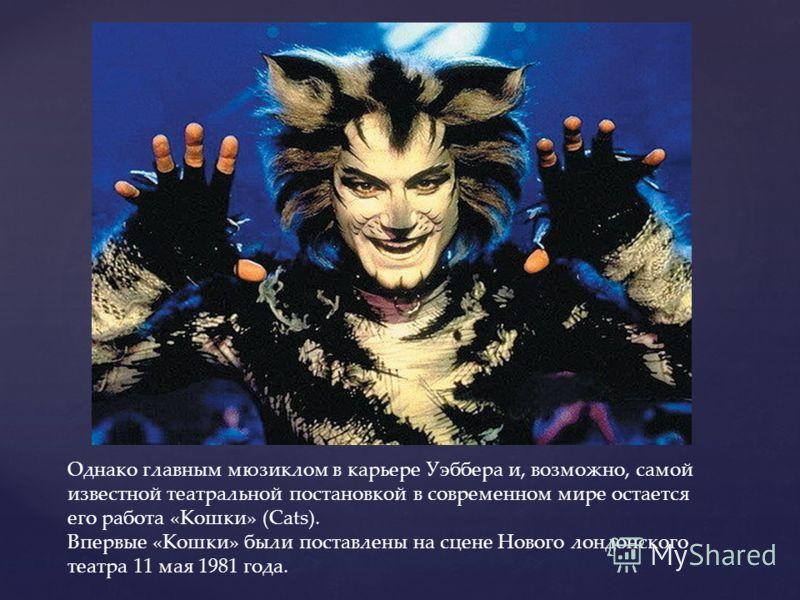 Однако главным мюзиклом в карьере Уэббера и, возможно, самой известной театральной постановкой в современном мире остается его работа «Кошки» (Cats). Впервые «Кошки» были поставлены на сцене Нового лондонского театра 11 мая 1981 года.