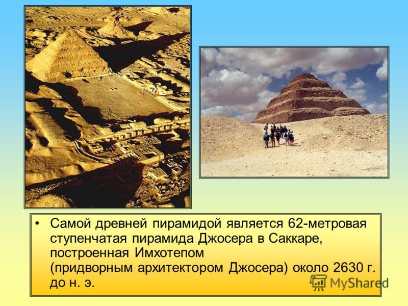Самой древней пирамидой является 62-метpовая ступенчатая пирамида Джосеpа в Саккаpе, построенная Имхотепом (придворным архитектором Джосеpа) около 2630 г. до н. э.