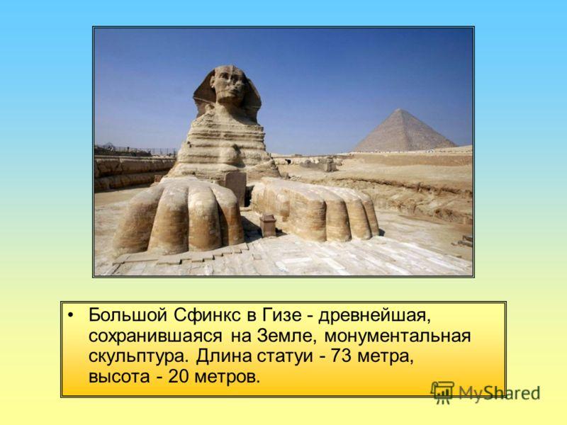 Большой Сфинкс в Гизе - древнейшая, сохранившаяся на Земле, монументальная скульптура. Длина статуи - 73 метра, высота - 20 метров.