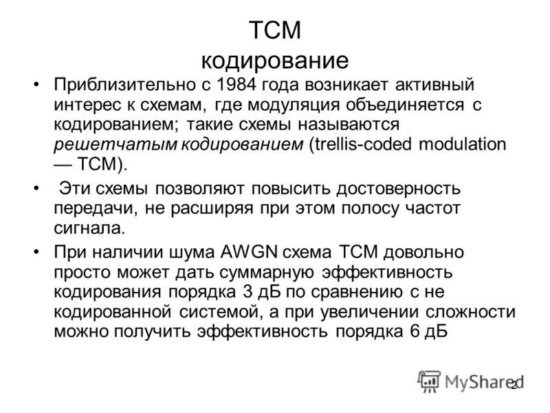2 ТСМ кодирование Приблизительно с 1984 года возникает активный интерес к схемам, где модуляция объединяется с кодированием; такие схемы называются решетчатым кодированием (trellis-coded modulation ТСМ). Эти схемы позволяют повысить достоверность пер